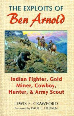 The Exploits of Ben Arnold: Indian Fighter, Gold Miner, Cowboy, Hunter, and Army Scout 9780806131054