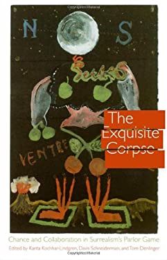 The Exquisite Corpse: Chance and Collaboration in Surrealism's Parlor Game - Kochhar-Lindgren, Kanta / Schneiderman, Davis / Denlinger, Tom