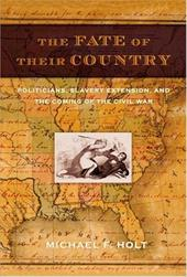 The Fate of Their Country: Politicians, Slavery Extension, and the Coming of the Civil War 3348578