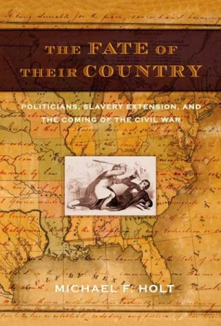 The Fate of Their Country: Politicians, Slavery Extension, and the Coming of the Civil War 9780809095186
