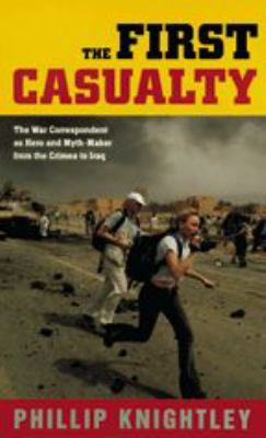 The First Casualty: The War Correspondent as Hero and Myth-Maker from the Crimea to Iraq 9780801880308