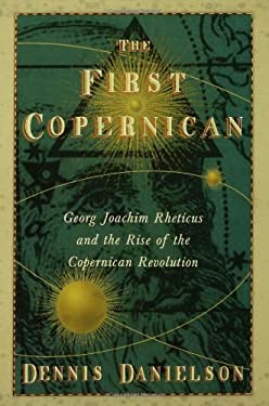 The First Copernican: Georg Joachim Rheticus and the Rise of the Copernican Revolution 9780802715302