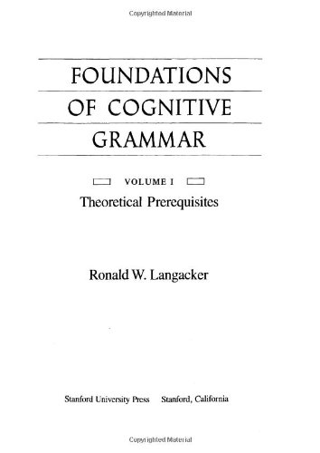 The Foundations of Cognitive Grammar: Volume I: Theoretical Prerequisites 9780804712613