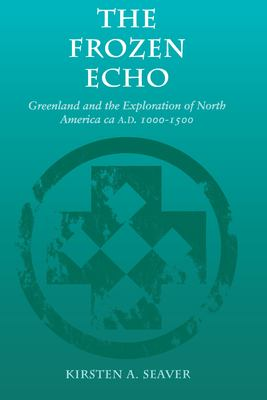 The Frozen Echo: Greenland and the Exploration of North America, CA. A.D. 1000-1500 9780804731614