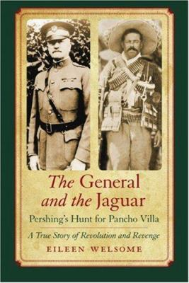 The General and the Jaguar: Pershing's Hunt for Pancho Villa: A True Story of Revolution and Revenge 9780803222243