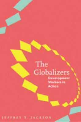 The Globalizers: Development Workers in Action 9780801887581