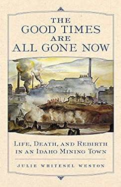 The Good Times Are All Gone Now: Life, Death, and Rebirth in an Idaho Mining Town 9780806140759