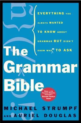 The Grammar Bible: Everything You Always Wanted to Know about Grammar But Didn't Know Whom to Ask 9780805075601