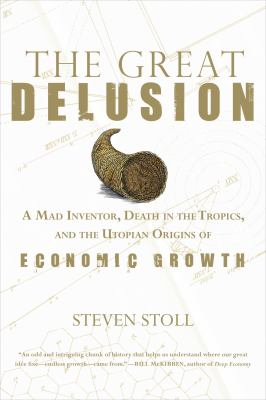 The Great Delusion: A Mad Inventor, Death in the Tropics, and the Utopian Origins of Economic Growth 9780809051724