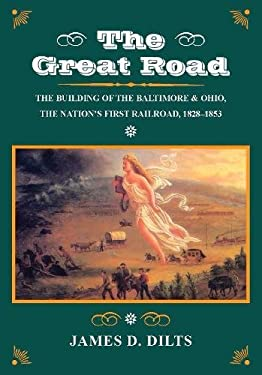 The Great Road: The Building of the Baltimore and Ohio, the Nations First Railroad, 1828-1853 9780804722353