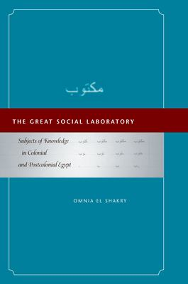 The Great Social Laboratory: Subjects of Knowledge in Colonial and Postcolonial Egypt 9780804755672