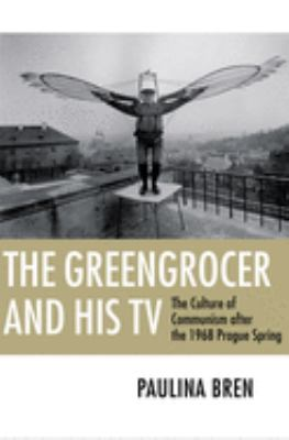 The Greengrocer and His TV: The Culture of Communism After the 1968 Prague Spring 9780801476426