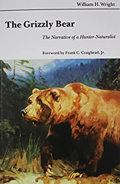 The Grizzly Bear: The Narrative of a Hunter-Naturalist 9780803258655