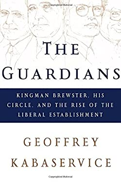 The Guardians: Kingman Brewster, His Circle, and the Rise of the Liberal Establishment 9780805067620
