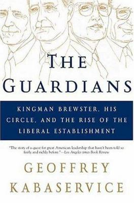The Guardians: Kingman Brewster, His Circle, and the Rise of the Liberal Establishment 9780805077773