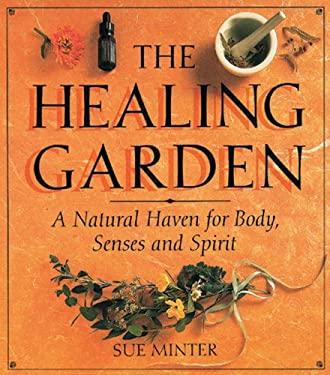 The Healing Garden Healing Garden: A Natural Haven for Body, Senses and Spirit a Natural Haven for Body, Senses and Spirit 9780804830836