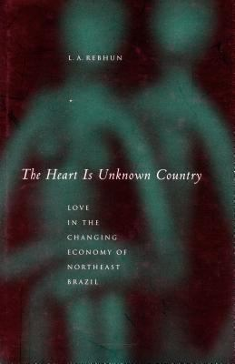 The Heart Is Unknown Country: Love in the Changing Economy of Northeast Brazil 9780804745550