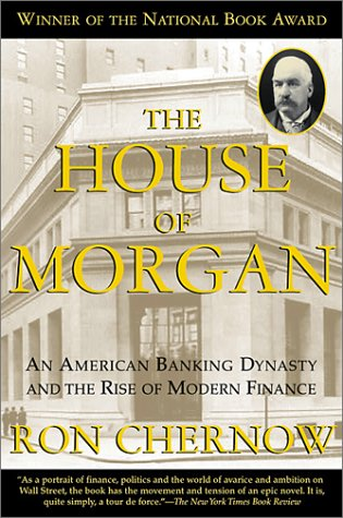 House of Morgan : An American Banking Dynasty and the Rise of Modern Finance