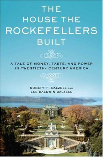 The House the Rockefellers Built: A Tale of Money, Taste, and Power in Twentieth-Century America 9780805075441