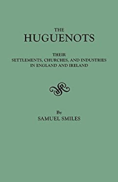 The Huguenots: Their Settlements, Churches, and Industries in England and Ireland 9780806304977