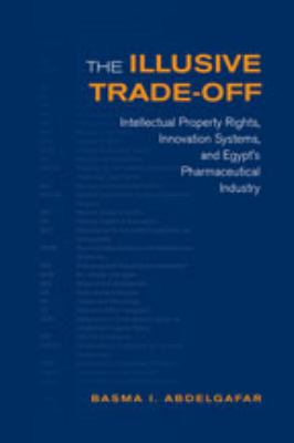 The Illusive Trade-Off: Intellectual Property Rights, Innovation Systems, and Egypt's Pharmaceutical Industry