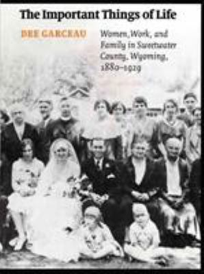 The Important Things of Life: Women, Work, and Family in Sweetwater County, Wyoming, 1880-1929 9780803221635