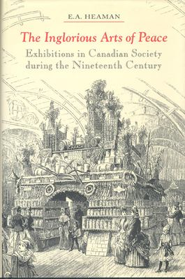 The Inglorious Arts of Peace: Exhibitions in Canadian Society During the Nineteenth Century 9780802042729
