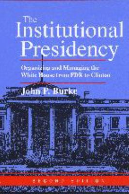 The Institutional Presidency: Organizing and Managing the White House from FDR to Clinton 9780801865015