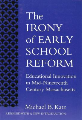 The Irony of Early School Reform: Educational Innovation in Mid-Nineteenth Century Massachusetts 9780807740668