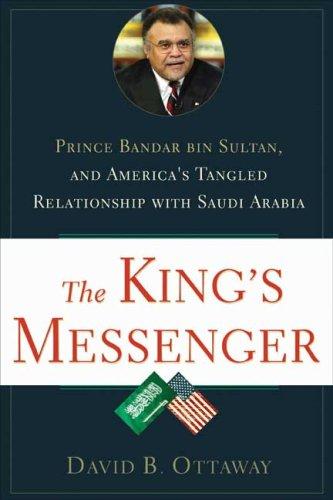 The King's Messenger: Prince Bandar Bin Sultan and America's Tangled Relationship with Saudi Arabia 9780802716903