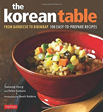 The Korean Table Korean Table: From Barbecue to Bibimbap 100 Easy-To-Prepare Recipes from Barbecue to Bibimbap 100 Easy-To-Prepare Recipes 9780804839907