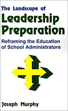 The Landscape of Leadership Preparation: Reframing the Education of School Administrators 9780803960282