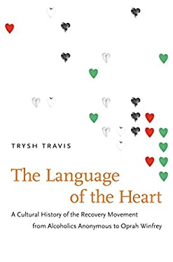 The Language of the Heart: A Cultural History of the Recovery Movement from Alcoholics Anonymous to Oprah Winfrey 9780807833193