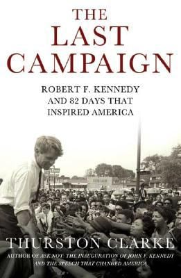 The Last Campaign: Robert F. Kennedy and 82 Days That Inspired America 9780805077926
