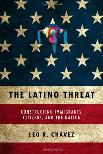 The Latino Threat: Constructing Immigrants, Citizens, and the Nation 9780804759342