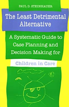 The Least Detrimental Alternative: A Systematic Guide to Case Planning and Decision Making for Children in Care 9780802068361