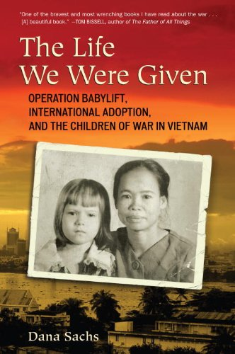 The Life We Were Given: Operation Babylift, International Adoption, and the Children of War in Vietnam 9780807001240