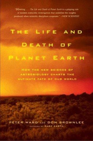 The Life and Death of Planet Earth: How the New Science of Astrobiology Charts the Ultimate Fate of Our World 9780805075120