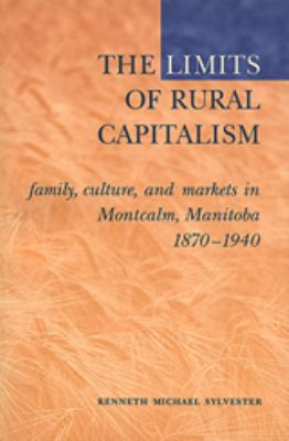The Limits of Rural Capitalism: Family, Culture, and Markets in Montcalm, Manitoba, 1870-1940 9780802083470