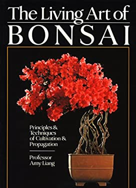 The Living Art of Bonsai: Principles & Techniques of Cultivation & Propagation 9780806987811