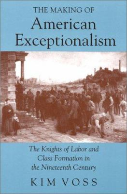 The Making of American Exceptionalism: The Knights of Labor and Class Formation in the Nineteenth Century 9780801481192
