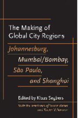 The Making of Global City Regions: Johannesburg, Mumbai/Bombay, Sao Paulo, and Shanghai 9780801885150