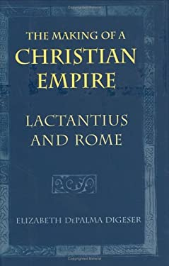 The Making of a Christian Empire: Lactantius and Rome 9780801435942