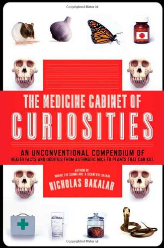 The Medicine Cabinet of Curiosities: An Unconventional Compendium of Health Facts and Oddities, from Asthmatic Mice to Plants That Can Kill 9780805088540