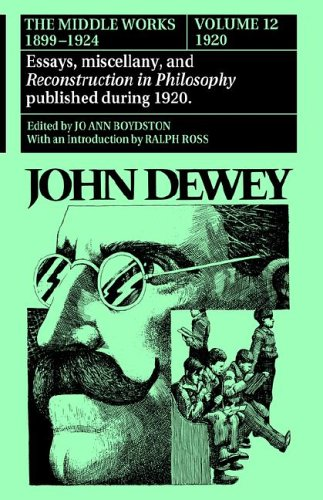 The Middle Works of John Dewey, 1899-1924, Volume 12: 1920; Essays, Miscellany, and Reconstruction in Philosophy Published During 1920 9780809310043