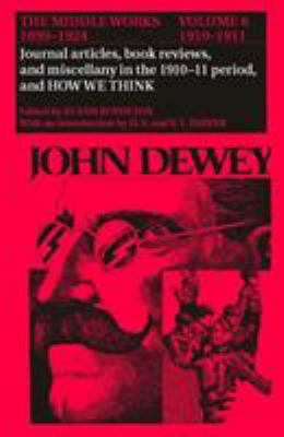 The Middle Works of John Dewey, 1899-1924, Volume 6: Journal Articles, Book Reviews, Miscellany in the 1910-1911 Period, and How We Think 9780809308354