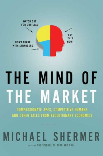 The Mind of the Market: Compassionate Apes, Competitive Humans, and Other Tales from Evolutionary Economics 9780805078329
