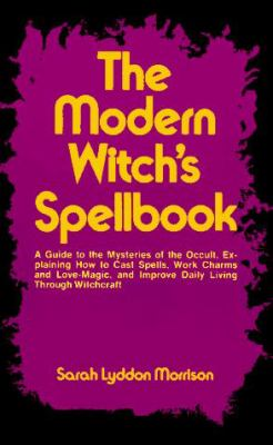 The Modern Witch's Spellbook: Everything You Need to Know to Cast Spells, Work Charms and Love Magic, and Achieve What You Want in Life Through Occu 9780806503721