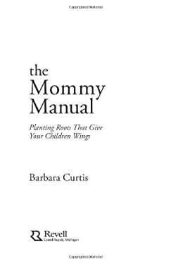 The Mommy Manual: Planting Roots That Give Your Children Wings 9780800759827