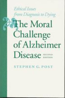 The Moral Challenge of Alzheimer Disease: Ethical Issues from Diagnosis to Dying 9780801864100